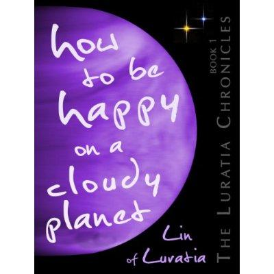 How To Be Happy On A Cloudy Planet The Luratia Chronicles Kindle Edition