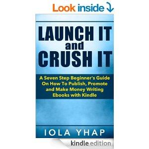 Launch It And Crush It A Seven Step Beginners Guide On How To Publish Promote And Make Money Writing Ebooks With Kindle Kindle Edition